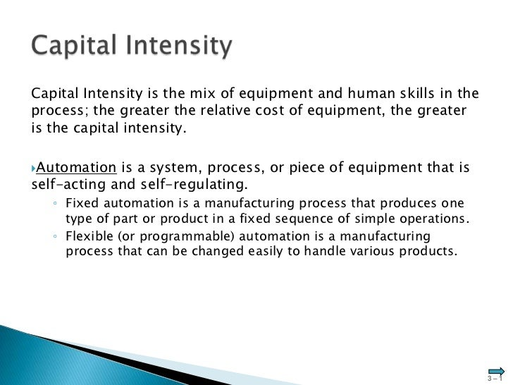 Capital Intensity is the mix of equipment and human skills in theprocess; the greater the relative cost of equipment, the ...