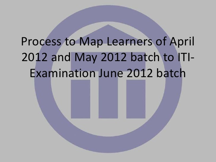 Process to Map Learners of April2012 and May 2012 batch to ITI- Examination June 2012 batch