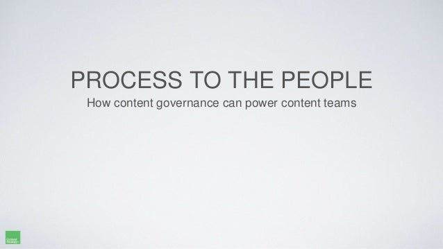 PROCESS TO THE PEOPLE How content governance can power content teams