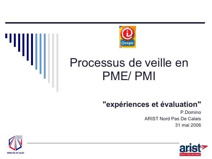 """Processus de veille en PME/ PMI """"expériences et évaluation"""" P.Domino ARIST Nord Pas De Calais 31 mai 2006"""