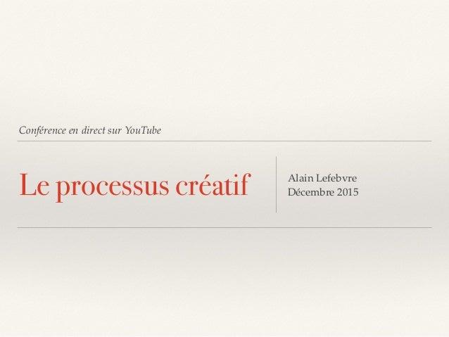 Conférence en direct sur YouTube Le processus créatif Alain Lefebvre Décembre 2015