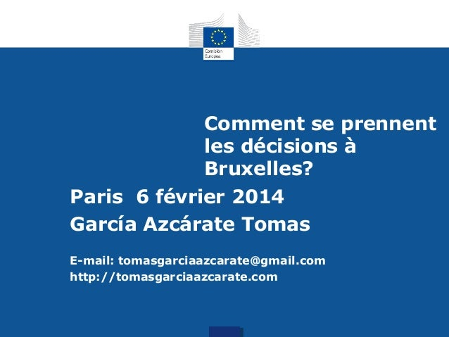 Comment se prennent les décisions à Bruxelles? Paris 6 février 2014 García Azcárate Tomas E-mail: tomasgarciaazcarate@gmai...