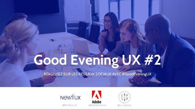 Good Evening UX #2 @Newflux_fr @AdobeFrance @Le_laptop RÉAGISSEZ SUR LES RÉSEAUX SOCIAUX AVEC #GoodEveningUX