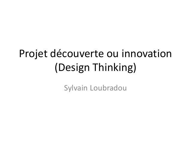 Projet découverte ou innovation (Design Thinking) Sylvain Loubradou
