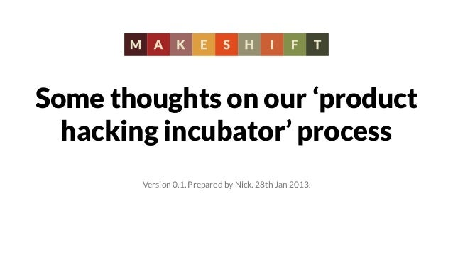 Some thoughts on our 'product  hacking incubator' process        Version 0.1. Prepared by Nick. 28th Jan 2013.