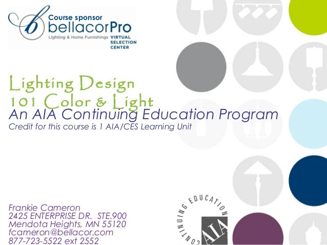 Course sponsor  Lighting Design 101 Color & Light  An AIA Continuing Education Program Credit for this course is 1 AIA/CES...