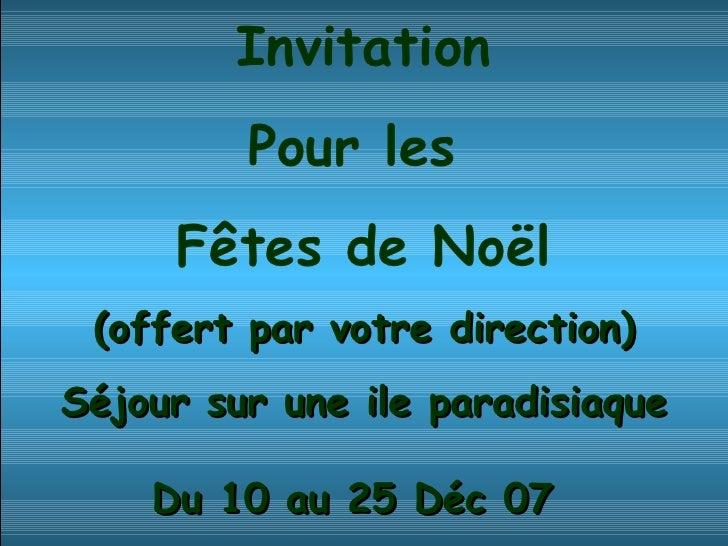 Invitation Pour les  Fêtes de Noël (offert par votre direction) Séjour sur une ile paradisiaque Du 10 au 25 Déc 07