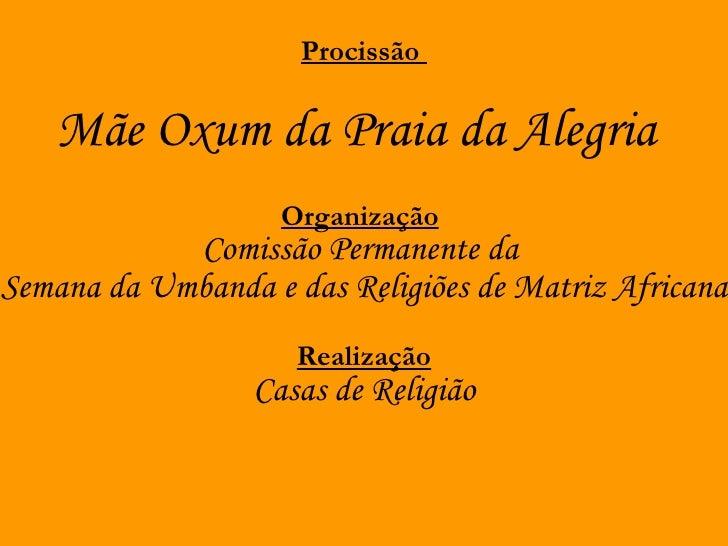Procissão Mãe Oxum da Praia da Alegria   Organização   Comissão Permanente da Semana da Umbanda e das Religiões de Mat...