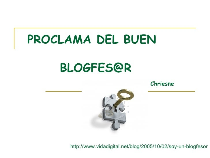 http://www.vidadigital.net/blog/2005/10/02/soy-un-blogfesor PROCLAMA DEL BUEN  [email_address] Chriesne