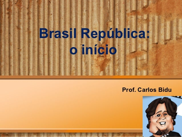 Brasil República:    o início            Prof. Carlos Bidu