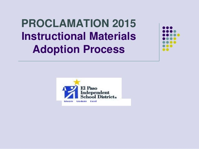 PROCLAMATION 2015 Instructional Materials Adoption Process Educate Graduate Excel!