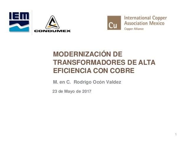 MODERNIZACIÓN DE TRANSFORMADORES DE ALTA EFICIENCIA CON COBRE 1 M. en C. Rodrigo Ocón Valdez 23 de Mayo de 2017