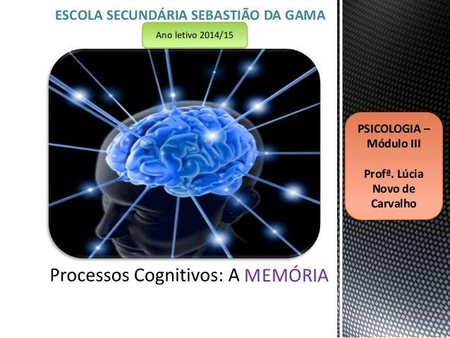 ESCOLA SECUNDÁRIA SEBASTIÃO DA GAMA  MEMÓRIA  PSICOLOGIA –  Módulo III  Profª. Lúcia  Novo de  Carvalho  Ano letivo 2014/1...