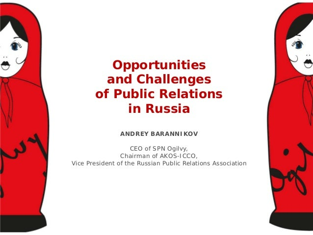 Opportunities and Challenges of Public Relations in Russia ANDREY BARANNIKOV CEO of SPN Ogilvy, Chairman of AKOS-ICCO, Vic...