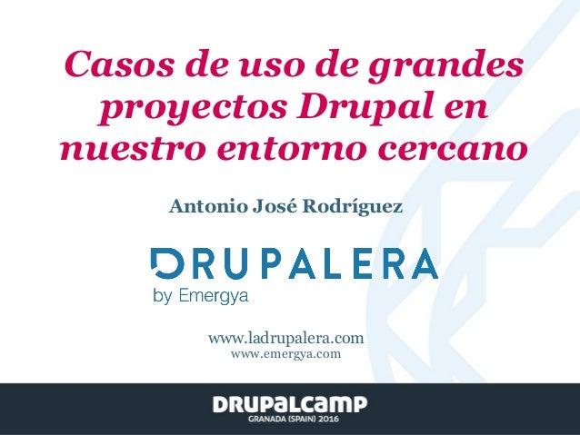 Casos de uso de grandes proyectos Drupal en nuestro entorno cercano Antonio José Rodríguez www.ladrupalera.com www.emergya...