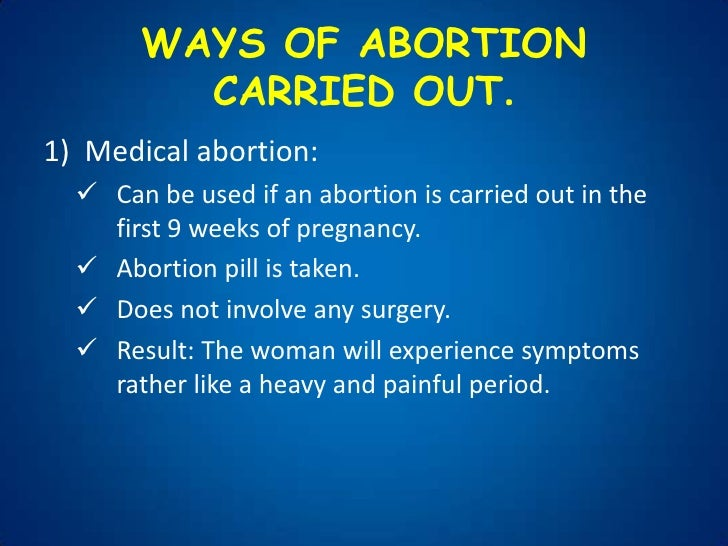 abortion cons An abortion may be performed at 20 or more weeks postfertilization (22 weeks after the woman's last menstrual period) only if the woman's life is endangered.