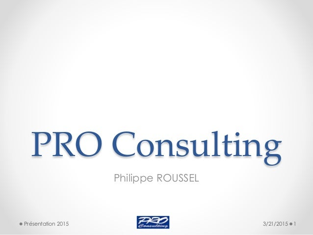 PRO Consulting Philippe ROUSSEL 3/21/2015 1Présentation 2015