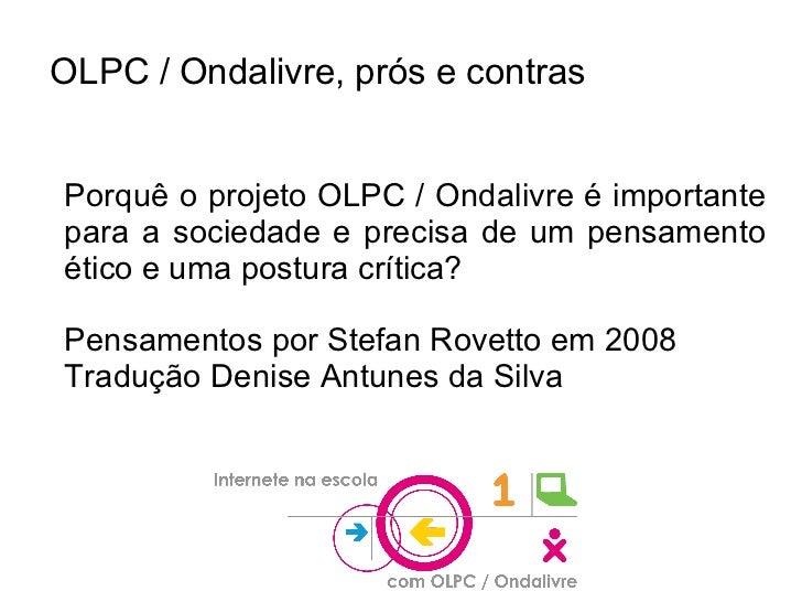 OLPC / Ondalivre, prós e contras Porquê o projeto OLPC / Ondalivre é importante para a sociedade e precisa de um pensament...