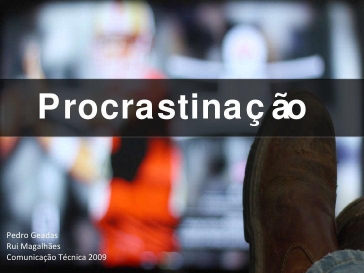 Procrastinação Pedro Geadas Rui Magalhães Comunicação Técnica 2009