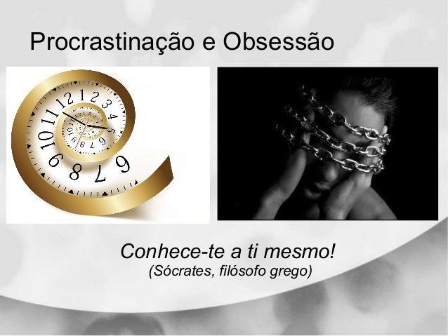 Procrastinação e Obsessão Conhece-te a ti mesmo! (Sócrates, filosofo grego)