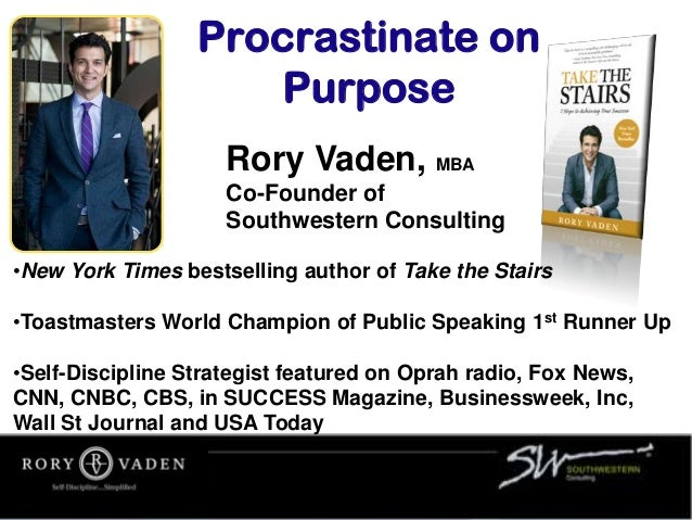 Rory Vaden, MBA Co-Founder of Southwestern Consulting •New York Times bestselling author of Take the Stairs •Toastmasters ...