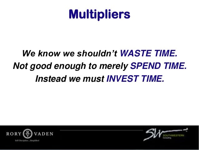 Multipliers We know we shouldn't WASTE TIME. Not good enough to merely SPEND TIME. Instead we must INVEST TIME.