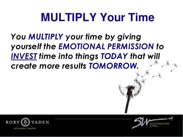 MULTIPLY Your Time You MULTIPLY your time by giving yourself the EMOTIONAL PERMISSION to INVEST time into things TODAY tha...