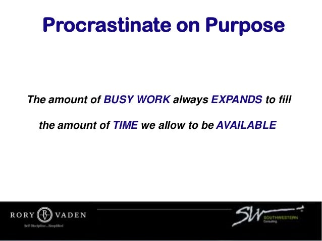 The amount of BUSY WORK always EXPANDS to fill the amount of TIME we allow to be AVAILABLE. Procrastinate on Purpose