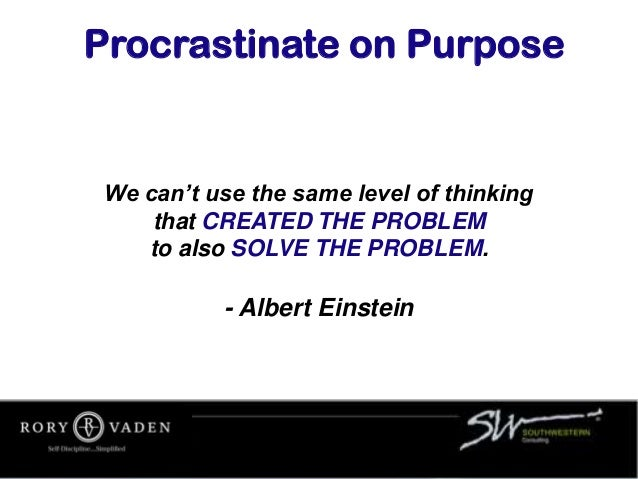 We can't use the same level of thinking that CREATED THE PROBLEM to also SOLVE THE PROBLEM. - Albert Einstein Procrastinat...
