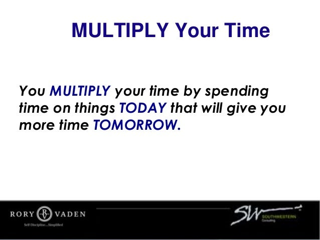 MULTIPLY Your Time You MULTIPLY your time by spending time on things TODAY that will give you more time TOMORROW.