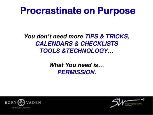 You don't need more TIPS & TRICKS, CALENDARS & CHECKLISTS TOOLS &TECHNOLOGY… What You need is… PERMISSION. Procrastinate o...