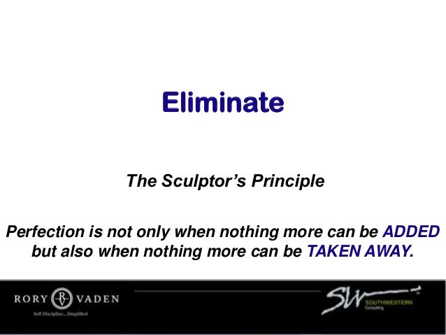 Eliminate The Sculptor's Principle Perfection is not only when nothing more can be ADDED but also when nothing more can be...