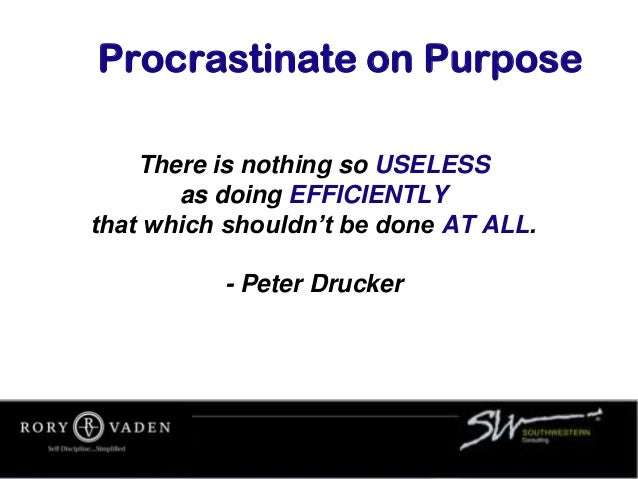 Procrastinate on Purpose There is nothing so USELESS as doing EFFICIENTLY that which shouldn't be done AT ALL. - Peter Dru...