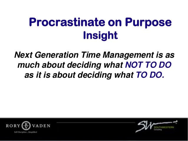 Procrastinate on Purpose Insight Next Generation Time Management is as much about deciding what NOT TO DO as it is about d...