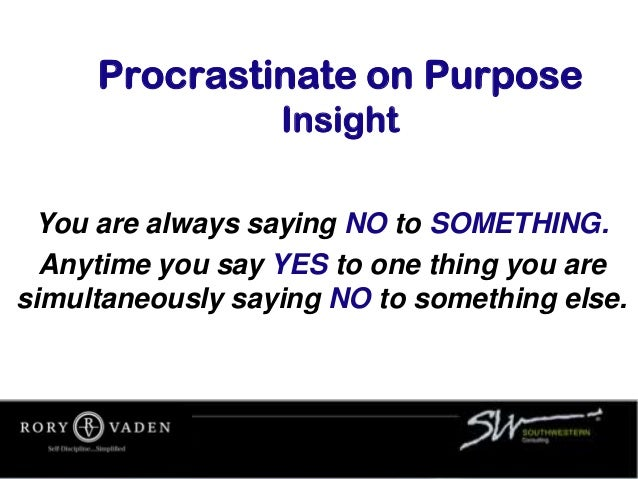 Procrastinate on Purpose Insight You are always saying NO to SOMETHING. Anytime you say YES to one thing you are simultane...