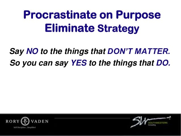 Procrastinate on Purpose Eliminate Strategy Say NO to the things that DON'T MATTER. So you can say YES to the things that ...