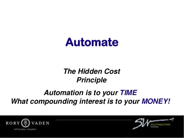 Automate The Hidden Cost Principle Automation is to your TIME What compounding interest is to your MONEY!