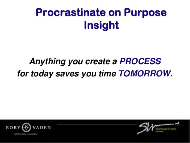 Procrastinate on Purpose Insight Anything you create a PROCESS for today saves you time TOMORROW.