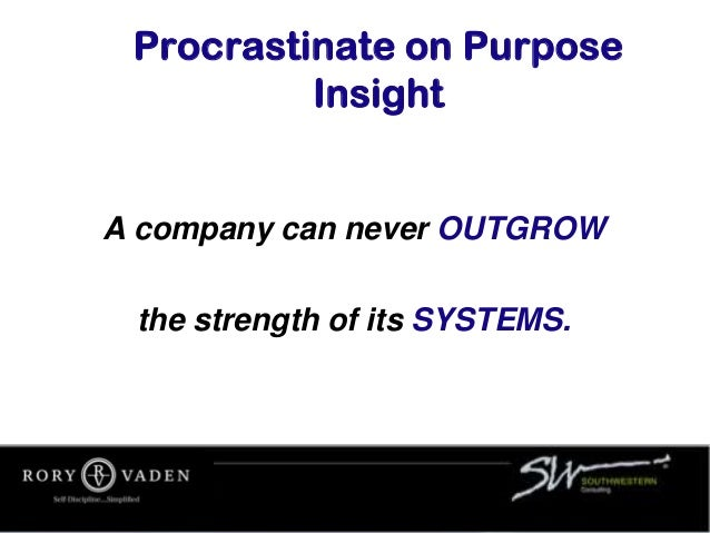 Procrastinate on Purpose Insight A company can never OUTGROW the strength of its SYSTEMS.