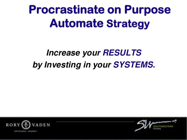 Procrastinate on Purpose Automate Strategy Increase your RESULTS by Investing in your SYSTEMS.