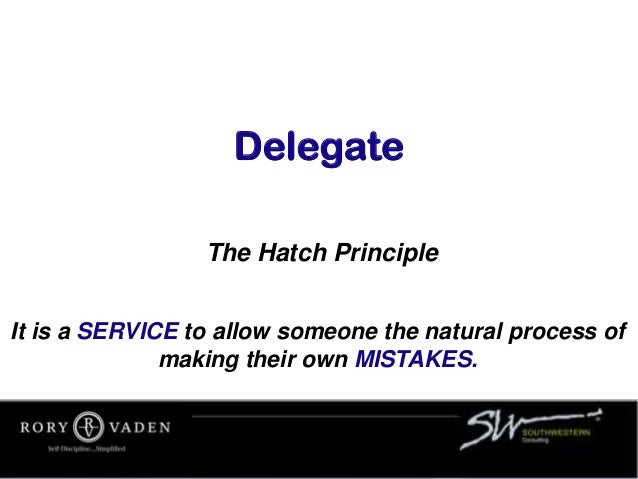 Delegate The Hatch Principle It is a SERVICE to allow someone the natural process of making their own MISTAKES.