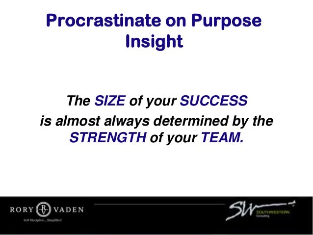 Procrastinate on Purpose Insight The SIZE of your SUCCESS is almost always determined by the STRENGTH of your TEAM.