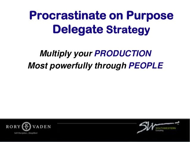 Procrastinate on Purpose Delegate Strategy Multiply your PRODUCTION Most powerfully through PEOPLE