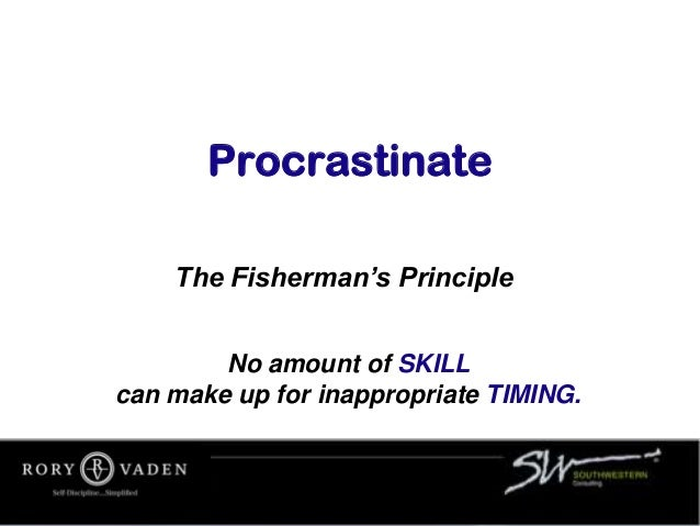 Procrastinate The Fisherman's Principle No amount of SKILL can make up for inappropriate TIMING.
