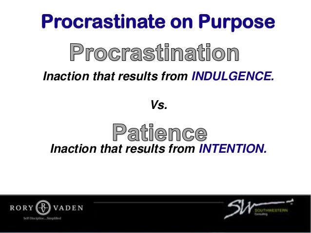 Inaction that results from INDULGENCE. Vs. Inaction that results from INTENTION. Procrastinate on Purpose