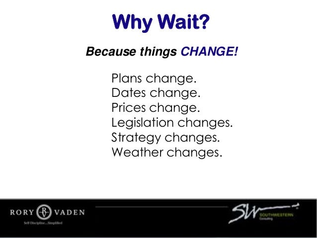 Because things CHANGE! Why Wait? Plans change. Dates change. Prices change. Legislation changes. Strategy changes. Weather...