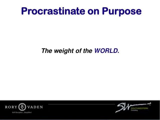 The weight of the WORLD. Procrastinate on Purpose