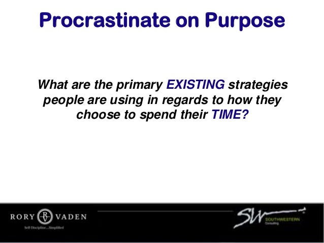 Procrastinate on Purpose What are the primary EXISTING strategies people are using in regards to how they choose to spend ...