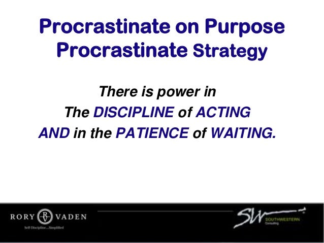 Procrastinate on Purpose Procrastinate Strategy There is power in The DISCIPLINE of ACTING AND in the PATIENCE of WAITING.