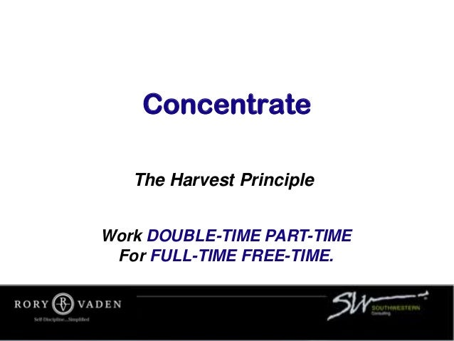 Concentrate The Harvest Principle Work DOUBLE-TIME PART-TIME For FULL-TIME FREE-TIME.